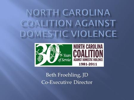 Beth Froehling, JD Co-Executive Director.  We are a statewide non-profit membership organization founded in 1981.  Celebrating 30 th Anniversary! 