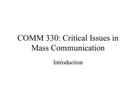 COMM 330: Critical Issues in Mass Communication Introduction.