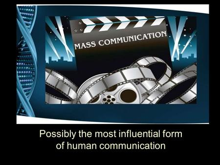 Mass Communication Possibly the most influential form of human communication.