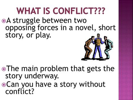What is Conflict??? A struggle between two opposing forces in a novel, short story, or play. The main problem that gets the story underway. Can you.