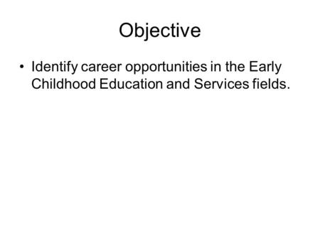 Objective Identify career opportunities in the Early Childhood Education and Services fields.