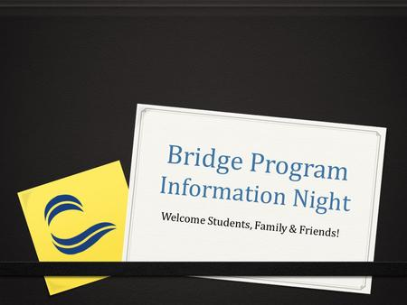 Bridge Program Information Night Welcome Students, Family & Friends!