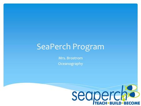 SeaPerch Program Mrs. Brostrom Oceanography.  SeaPerch is an innovative underwater robotics program that equips students with the resources they need.