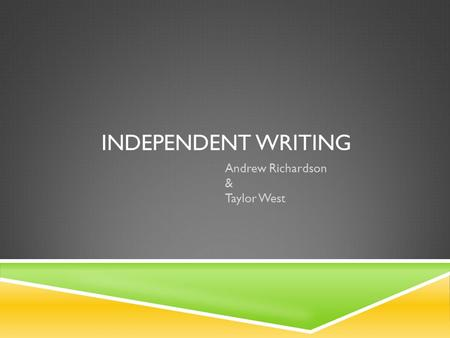 INDEPENDENT WRITING Andrew Richardson & Taylor West.