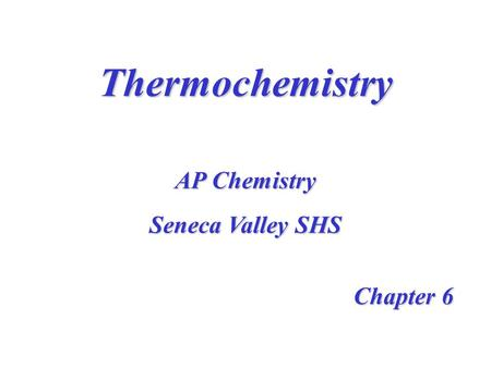 Thermochemistry Chapter 6 AP Chemistry Seneca Valley SHS.
