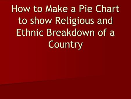 How to Make a Pie Chart to show Religious and Ethnic Breakdown of a Country.