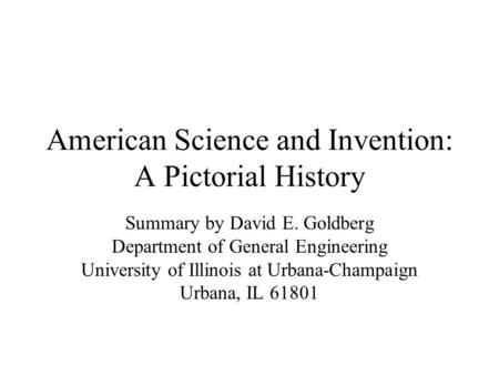 American Science and Invention: A Pictorial History Summary by David E. Goldberg Department of General Engineering University of Illinois at Urbana-Champaign.