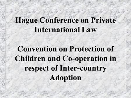 Hague Conference on Private International Law Convention on Protection of Children and Co-operation in respect of Inter-country Adoption.