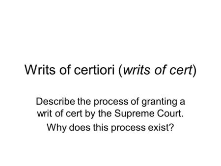 Writs of certiori (writs of cert) Describe the process of granting a writ of cert by the Supreme Court. Why does this process exist?