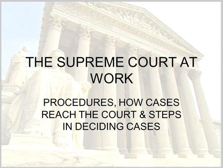 THE SUPREME COURT AT WORK PROCEDURES, HOW CASES REACH THE COURT & STEPS IN DECIDING CASES.