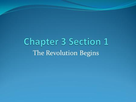 Chapter 3 Section 1 The Revolution Begins.