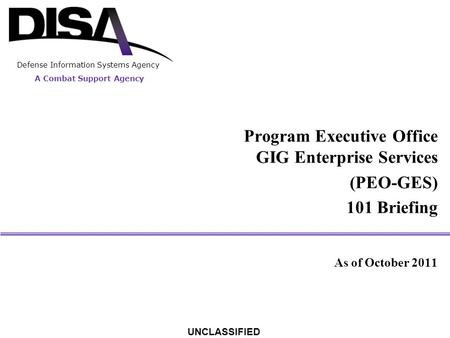 A Combat Support Agency Defense Information Systems Agency UNCLASSIFIED Program Executive Office GIG Enterprise Services (PEO-GES) 101 Briefing As of October.