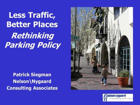 Less Traffic, Better Places Rethinking Parking Policy Patrick Siegman Nelson\Nygaard Consulting Associates.