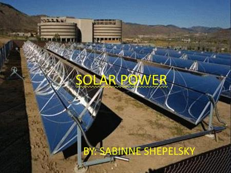 SOLAR POWER BY: SABINNE SHEPELSKY. How it Works Solar Energy- power from the sun- it is a vast and inexhaustible resource. Solar energy supports all life.