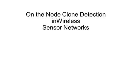 On the Node Clone Detection inWireless Sensor Networks.