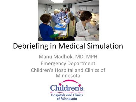 Debriefing in Medical Simulation Manu Madhok, MD, MPH Emergency Department Children's Hospital and Clinics of Minnesota.