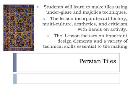 Persian Tiles  Students will learn to make tiles using under-glaze and majolica techniques.  The lesson incorporates art history, multi-culture, aesthetics,