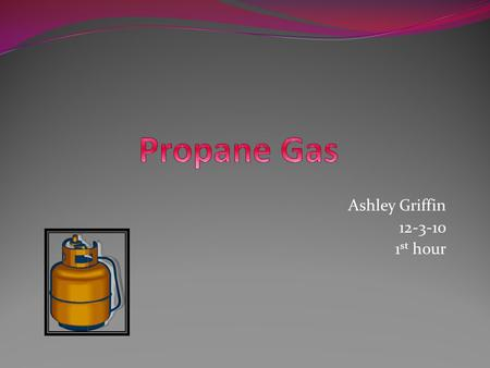 Ashley Griffin 12-3-10 1 st hour. Some advantages of using a propane tank, propane gas or fuel are that it is a non-toxic fuel, colorless, nearly odorless,