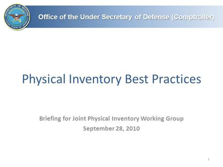 Office of the Under Secretary of Defense (Comptroller) Physical Inventory Best Practices 1 Briefing for Joint Physical Inventory Working Group September.