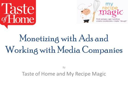 Monetizing with Ads and Working with Media Companies By Taste of Home and My Recipe Magic.