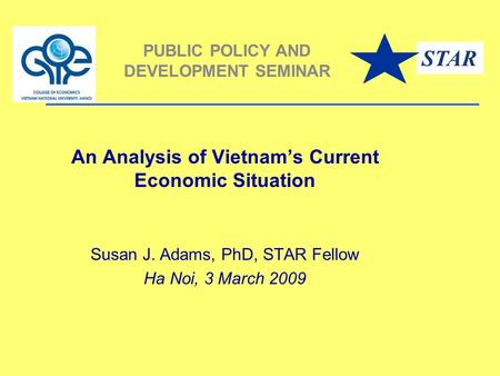 An Analysis of Vietnam's Current Economic Situation Susan J. Adams, PhD, STAR Fellow Ha Noi, 3 March 2009 PUBLIC POLICY AND DEVELOPMENT SEMINAR STAR.
