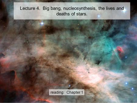 Lecture 4. Big bang, nucleosynthesis, the lives and deaths of stars. reading: Chapter 1.