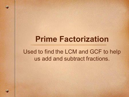 Used to find the LCM and GCF to help us add and subtract fractions.