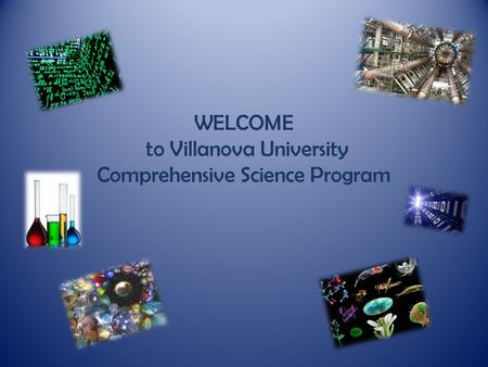 WELCOME to Villanova University Comprehensive Science Program.