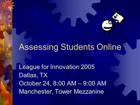 Assessing Students Online League for Innovation 2005 Dallas, TX October 24, 8:00 AM – 9:00 AM Manchester, Tower Mezzanine.