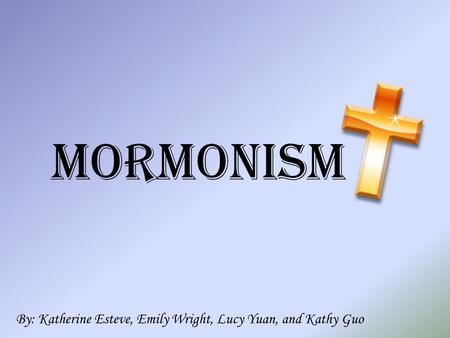 Mormonism By: Katherine Esteve, Emily Wright, Lucy Yuan, and Kathy Guo.