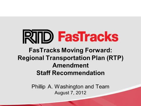 FasTracks Moving Forward: Regional Transportation Plan (RTP) Amendment Staff Recommendation Phillip A. Washington and Team August 7, 2012.