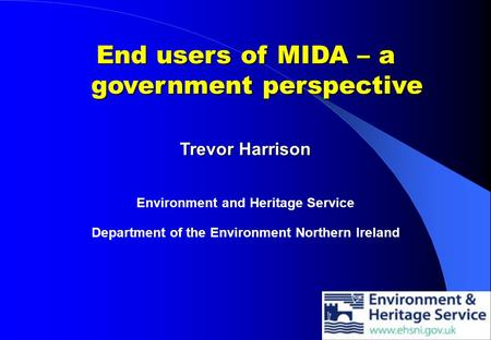 End users of MIDA – a government perspective Trevor Harrison Environment and Heritage Service Department of the Environment Northern Ireland.