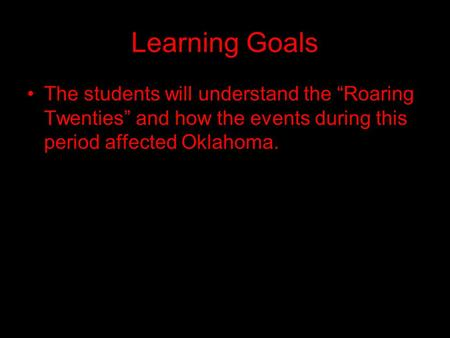 "Learning Goals The students will understand the ""Roaring Twenties"" and how the events during this period affected Oklahoma."