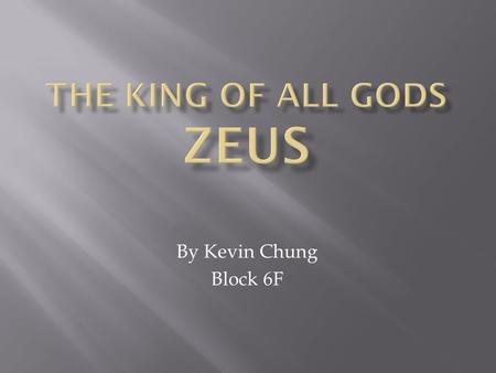 By Kevin Chung Block 6F.  Has 2 different names  Greek name- Zeus  Roman name- Jupiter  He is the ruler of Mount Olympus and the king of all gods.
