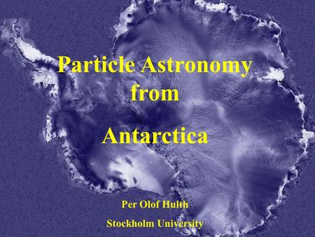 IAU Sydney 2003-07-18 Per Olof Hulth Particle Astronomy from Antarctica Per Olof Hulth Stockholm University.