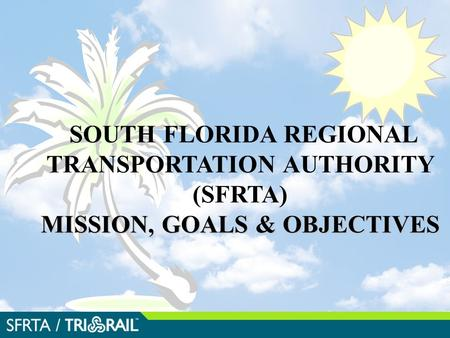 MISSION, GOALS & OBJECTIVES SOUTH FLORIDA REGIONAL TRANSPORTATION AUTHORITY (SFRTA) MISSION, GOALS & OBJECTIVES.