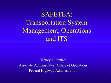 1 SAFETEA: Transportation System Management, Operations and ITS Jeffrey F. Paniati Associate Administrator, Office of Operations Federal Highway Administration.