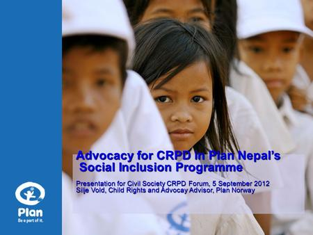 Advocacy for CRPD in Plan Nepal's Social Inclusion Programme Social Inclusion Programme Presentation for Civil Society CRPD Forum, 5 September 2012 Silje.