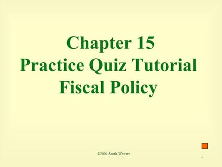1 Chapter 15 Practice Quiz Tutorial Fiscal Policy ©2004 South-Western.