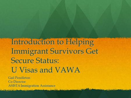 Introduction to Helping Immigrant Survivors Get Secure Status: U Visas and VAWA Gail Pendleton Co-Director ASISTA Immigration Assistance.