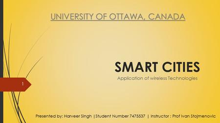 SMART CITIES Application of <strong>wireless</strong> Technologies Presented by: Harveer Singh |Student Number 7475537 | Instructor : Prof Ivan Stojmenovic 1.