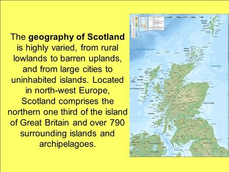 The geography of Scotland is highly varied, from rural lowlands to barren uplands, and from large cities to uninhabited islands. Located in north-west.