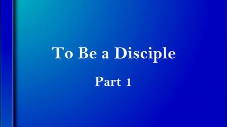 "To Be a Disciple Part 1. Matthew 28:18-20 (NIV) Then Jesus came to them and said, ""All authority in heaven and on earth has been given to me. Therefore."
