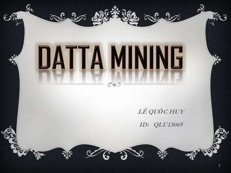 LÊ QU Ố C HUY ID: QLU13069 1. OUTLINE  What is data mining ?  Major issues in data mining 2.