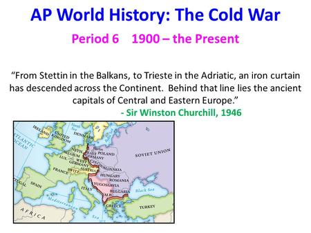 "AP <strong>World</strong> History: The Cold <strong>War</strong> Period 6 1900 – the Present ""From Stettin in the Balkans, to Trieste in the Adriatic, an iron curtain has descended across."