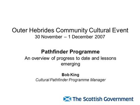 Outer Hebrides Community Cultural Event 30 November – 1 December 2007 Pathfinder Programme An overview of progress to date and lessons emerging Bob King.