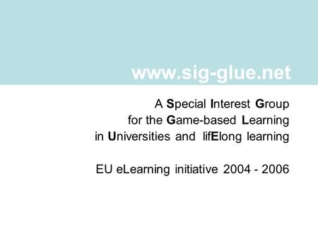 A Special Interest Group for the Game-based Learning in Universities and lifElong learning EU eLearning initiative 2004 - 2006 www.sig-glue.net.