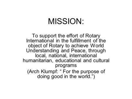 MISSION: To support the effort of Rotary International in the fulfillment of the object of Rotary to achieve World Understanding and Peace, through local,