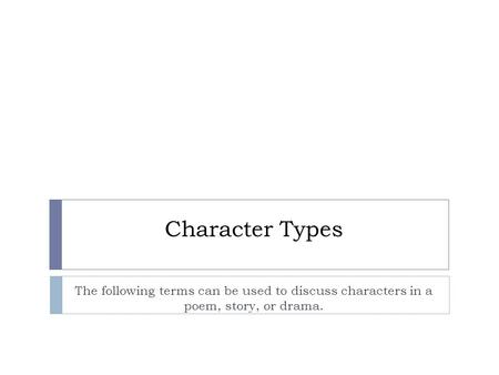 Character Types The following terms can be used to discuss characters in a poem, story, or drama.