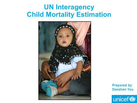 UN Interagency Child Mortality Estimation Prepared by Danzhen You.